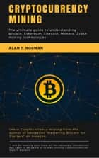 Cryptocurrency mining guide - The ultimate guide to understanding Bitcoin, Ethereum, Litecoin, Monero, Zcash mining technologies ebook by Alan T. Norman