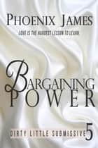 Bargaining Power - Dirty Little Submissive, #5 ebook by Phoenix James