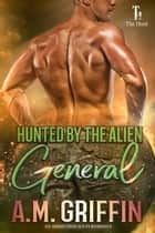 Hunted By The Alien General - The Hunt, #5 ebook by A.M. Griffin