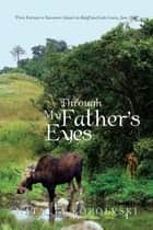 Through My Father's Eyes - From Estevan to Vancouver Island Via Banff and Lake Louise, June 1943 ebook by Natalia Kopolvski
