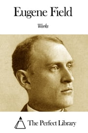Works of Eugene Field ebook by Eugene Field