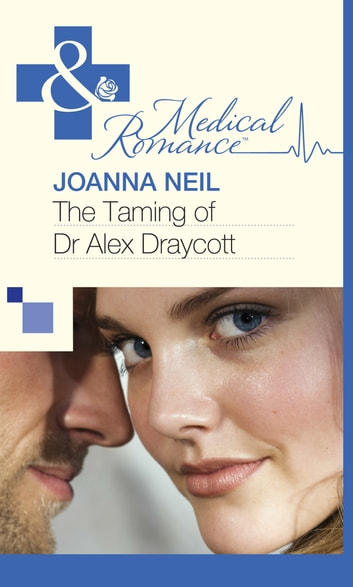The Taming of Dr Alex Draycott (Mills & Boon Medical) ebook by Joanna Neil