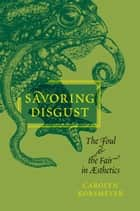 Savoring Disgust - The Foul and the Fair in Aesthetics ebook by Carolyn Korsmeyer