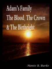 Adam's Family, The Blood, The Crown & The Birthright ebook by Monte B. Burke