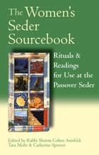 The Women's Seder Sourcebook - Rituals & Readings for Use at the Passover Seder ebook by Rabbi Sharon Cohen Anisfeld, Tara Mohr, Catherine Spector