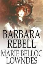 Barbara Rebell ebook by Marie Belloc Lowndes