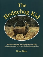 The Hedgehog Kid - The hunting and travel adventures (and misadventures) of a New Zealand country boy ebook by Dave Blair