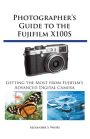 Photographer's Guide to the Fujifilm X100S - Getting the Most from Fujifilm's Advanced Digital Camera ebook by Alexander White