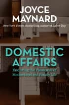 Domestic Affairs: Enduring the Pleasures of Motherhood and Family Life - Enduring the Pleasures of Motherhood and Family Life ebook by Joyce Maynard