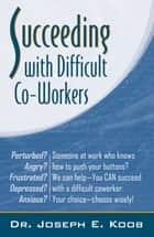 Succeeding With Difficult Co-Workers ebook by Dr. Joseph E. Koob