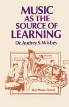 Music as the Source of Learning - Consultant in Early Childhood and Remedial Education and Educational Technology ebook by A.S. Wisbey