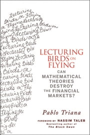 Lecturing Birds on Flying - Can Mathematical Theories Destroy the Financial Markets? ebook by Pablo Triana,Nassim Nicholas Taleb