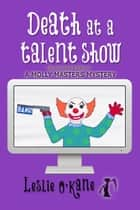 Death at a Talent Show (Book 6 Molly Masters Mysteries) ebook by Leslie O'Kane