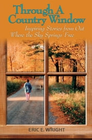Through a Country Window - Inspiring Stories from Out Where the Sky Springs Free ebook by Eric E. Wright