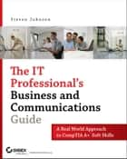 The IT Professional's Business and Communications Guide - A Real-World Approach to CompTIA A+ Soft Skills ebook by Steven Johnson