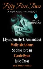 Fifty First Times - A New Adult Anthology ebook by Julie Cross, J. Lynn, Molly McAdams,...