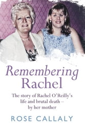 Remembering Rachel - The story of Rachel O'Reilly's life and brutal death - by her mother ebook by Rose Callaly