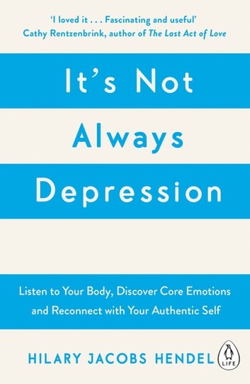 It's Not Always Depression - A New Theory of Listening to Your Body, Discovering Core Emotions and Reconnecting with Your Authentic Self ebook by Hilary Jacobs Hendel