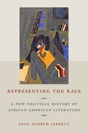 Representing the Race - A New Political History of African American Literature ebook by Gene Andrew Jarrett