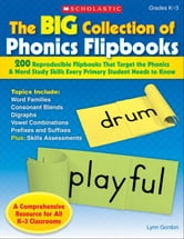 The Big Collection of Phonics Flipbooks: 200 Reproducible Flipbooks That Target the Phonics & Word Study Skills Every Primary Student Needs to Know ebook by Gordon, Lynn