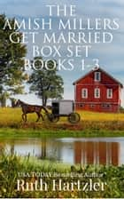 The Amish Millers Get Married: Box Set: Books 1-3 ebook by