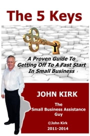 The 5 Keys A Proven Guide To Getting Off To A Fast Start In Small Business ebook by John Kirk