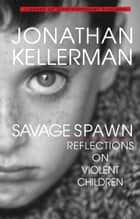 Savage Spawn - Reflections on Violent Children ebook by Jonathan Kellerman