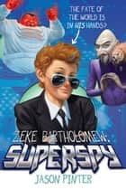 Zeke Bartholomew: Superspy! ebook by Jason Pinter