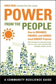 Power from the People - How to Organize, Finance, and Launch Local Energy Projects ebook by Greg Pahl