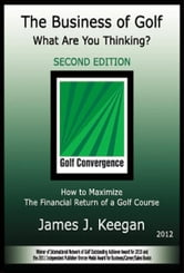 The Business of Golf—What Are You Thinking? 2012 Edition: How to Maximize the Financial Return of a Golf Course ebook by James J Keegan