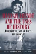 Hannah Arendt and the Uses of History ebook by Richard H. King,Dan Stone
