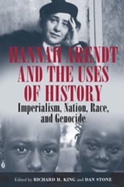 Hannah Arendt and the Uses of History - Imperialism, Nation, Race, and Genocide ebook by Richard H. King,Dan Stone