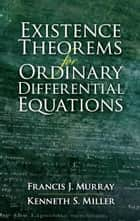 Existence Theorems for Ordinary Differential Equations ebook by Francis J. Murray,Kenneth S. Miller