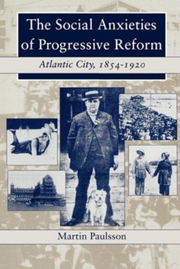 The Social Anxieties of Progressive Reform - Atlantic City, 1854-1920 ebook by Martin Paulsson