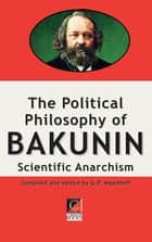 THE POLITICAL PHILOSOPHY OF BAKUNIN - Scientific Anarchism ebook by Michael Bakunin