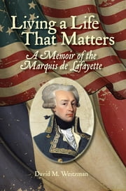 Living a Life That Matters: A Memoir of the Marquis de Lafayette ebook by David M Weitzman