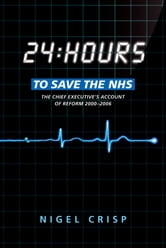 24 hours to save the NHS: The Chief Executive's account of reform 2000 to 2006 ebook by Nigel Crisp