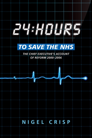 24 hours to save the NHS - The Chief Executive's account of reform 2000 to 2006 ebook by Nigel Crisp