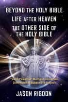 "Beyond the Holy Bible Life After Heaven the Other Side of the Holy Bible - ""Gods Powerful"" Multiple Universal Dimensional Bubble Orb Project ebook by Jason Rigdon"