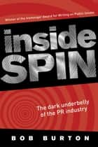 Inside Spin - The dark underbelly of the PR industry ebook by Bob Burton