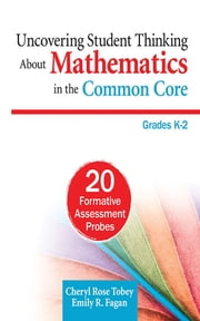 Uncovering Student Thinking About Mathematics in the Common Core, Grades K–2 - 20 Formative Assessment Probes ebook by Cheryl Rose Tobey,Emily R. (Roche) Fagan