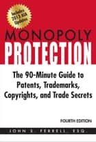 Monopoly Protection: The 90-Minute Guide to Patents, Trademarks, Copyrights, and Trade Secrets ebook by John S. Ferrell, Esq.