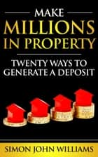 Make Millions In Property: Twenty Ways To Generate A Deposit - Sample ebook by Simon Williams