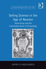 Selling Science in the Age of Newton - Advertising and the Commoditization of Knowledge ebook by Dr Jeffrey R Wigelsworth,Dr Ernst Hamm,Dr Robert M Brain