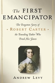 The First Emancipator - The Forgotten Story of Robert Carter, the Founding Father Who Freed His Slaves ebook by Andrew Levy