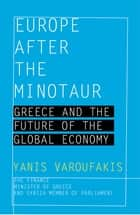 Europe after the Minotaur - Greece and the Future of the Global Economy ebook by Yanis Varoufakis