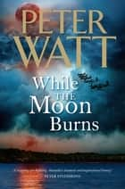 While the Moon Burns: The Frontier Series 11 ebook by Peter Watt