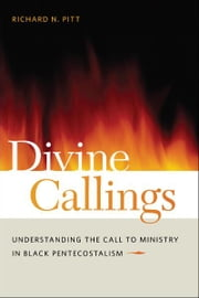 Divine Callings - Understanding the Call to Ministry in Black Pentecostalism ebook by Richard N. Pitt