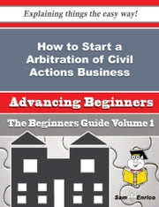 How to Start a Arbitration of Civil Actions Business (Beginners Guide) ebook by Detra Fay,Sam Enrico