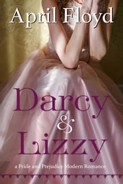 Darcy & Lizzy - A Pride and Prejudice Modern Romance ebook by April Floyd
